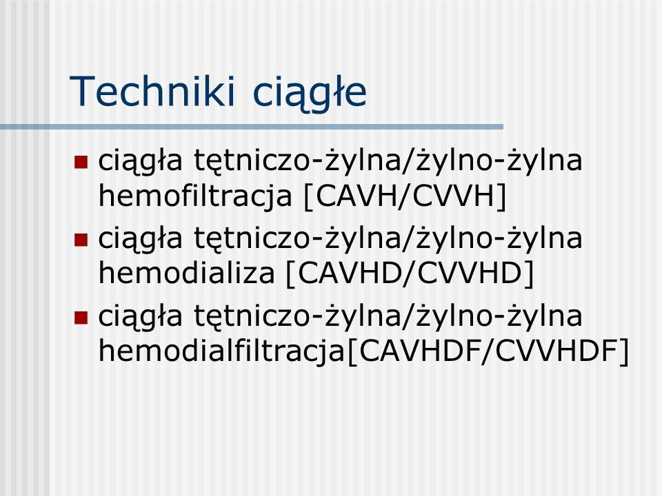Techniki ciągłe ciągła tętniczo-żylna/żylno-żylna hemofiltracja [CAVH/CVVH] ciągła tętniczo-żylna/żylno-żylna hemodializa [CAVHD/CVVHD]